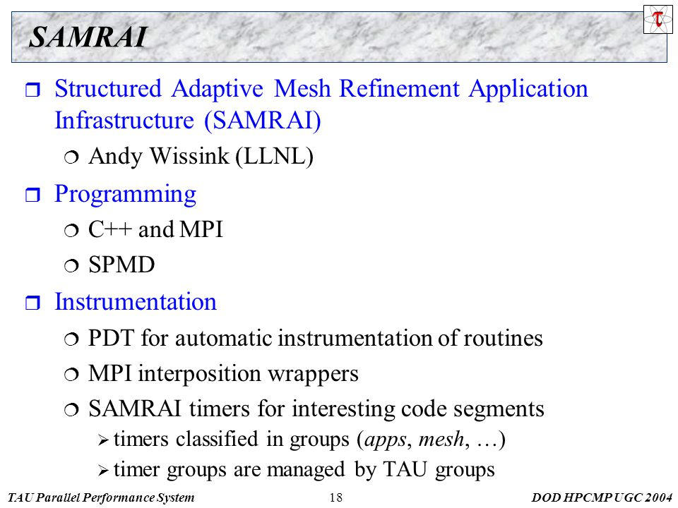 TAU Parallel Performance SystemDOD HPCMP UGC 200418 SAMRAI  Structured Adaptive Mesh Refinement Application Infrastructure (SAMRAI)  Andy Wissink (LLNL)  Programming  C++ and MPI  SPMD  Instrumentation  PDT for automatic instrumentation of routines  MPI interposition wrappers  SAMRAI timers for interesting code segments  timers classified in groups (apps, mesh, …)  timer groups are managed by TAU groups