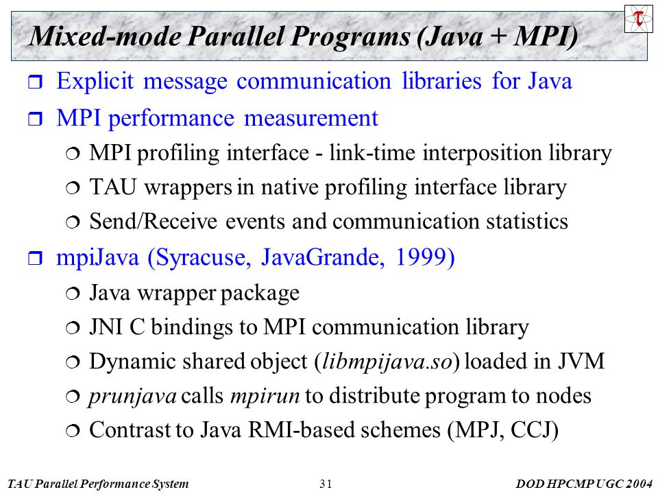 TAU Parallel Performance SystemDOD HPCMP UGC 200431 Mixed-mode Parallel Programs (Java + MPI)  Explicit message communication libraries for Java  MPI performance measurement  MPI profiling interface - link-time interposition library  TAU wrappers in native profiling interface library  Send/Receive events and communication statistics  mpiJava (Syracuse, JavaGrande, 1999)  Java wrapper package  JNI C bindings to MPI communication library  Dynamic shared object (libmpijava.so) loaded in JVM  prunjava calls mpirun to distribute program to nodes  Contrast to Java RMI-based schemes (MPJ, CCJ)