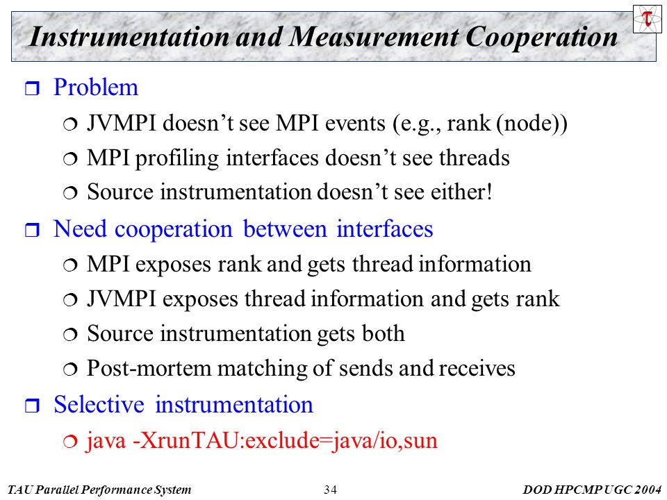 TAU Parallel Performance SystemDOD HPCMP UGC 200434 Instrumentation and Measurement Cooperation  Problem  JVMPI doesn't see MPI events (e.g., rank (node))  MPI profiling interfaces doesn't see threads  Source instrumentation doesn't see either.