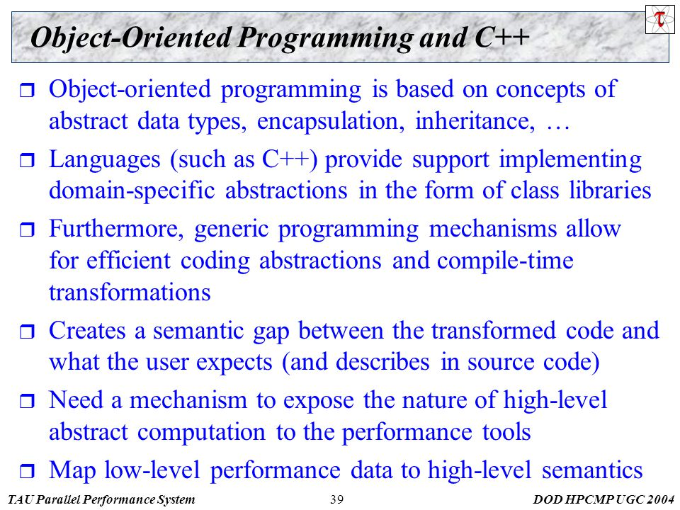 TAU Parallel Performance SystemDOD HPCMP UGC 200439 Object-Oriented Programming and C++  Object-oriented programming is based on concepts of abstract data types, encapsulation, inheritance, …  Languages (such as C++) provide support implementing domain-specific abstractions in the form of class libraries  Furthermore, generic programming mechanisms allow for efficient coding abstractions and compile-time transformations  Creates a semantic gap between the transformed code and what the user expects (and describes in source code)  Need a mechanism to expose the nature of high-level abstract computation to the performance tools  Map low-level performance data to high-level semantics