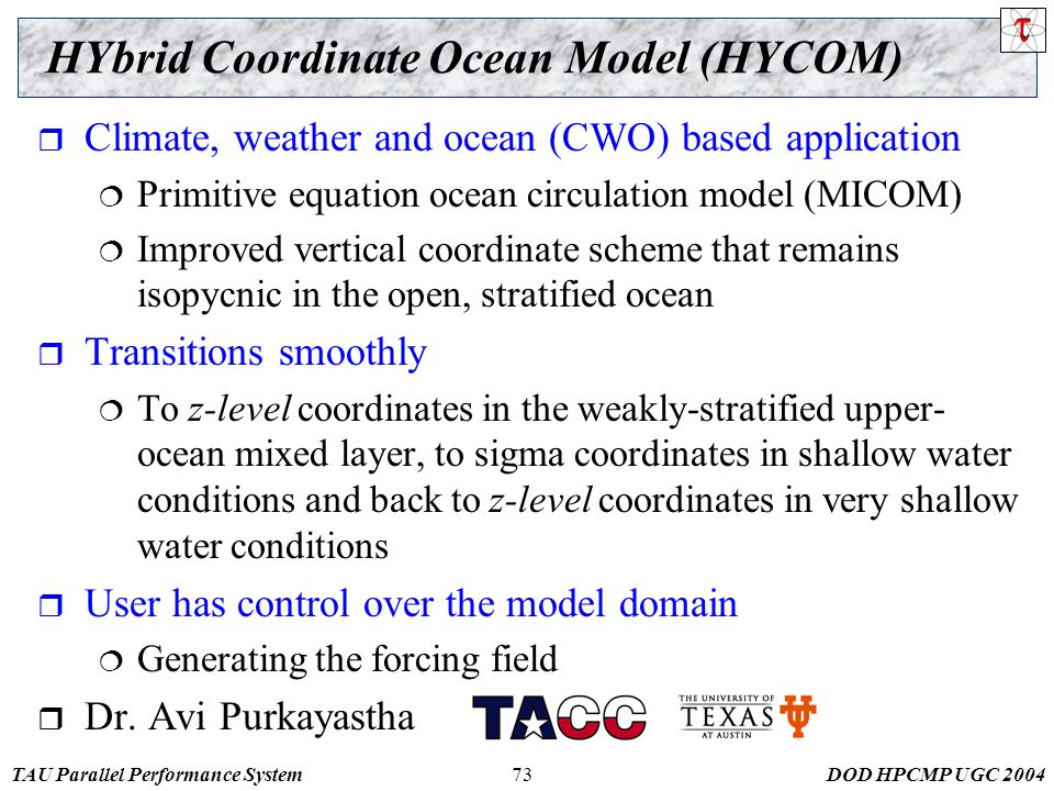 TAU Parallel Performance SystemDOD HPCMP UGC 200473 HYbrid Coordinate Ocean Model (HYCOM)  Climate, weather and ocean (CWO) based application  Primitive equation ocean circulation model (MICOM)  Improved vertical coordinate scheme that remains isopycnic in the open, stratified ocean  Transitions smoothly  To z-level coordinates in the weakly-stratified upper- ocean mixed layer, to sigma coordinates in shallow water conditions and back to z-level coordinates in very shallow water conditions  User has control over the model domain  Generating the forcing field  Dr.