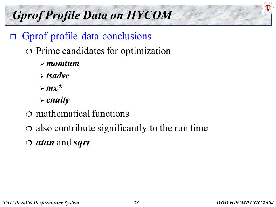 TAU Parallel Performance SystemDOD HPCMP UGC 200476 Gprof Profile Data on HYCOM  Gprof profile data conclusions  Prime candidates for optimization  momtum  tsadvc  mx*  cnuity  mathematical functions  also contribute significantly to the run time  atan and sqrt