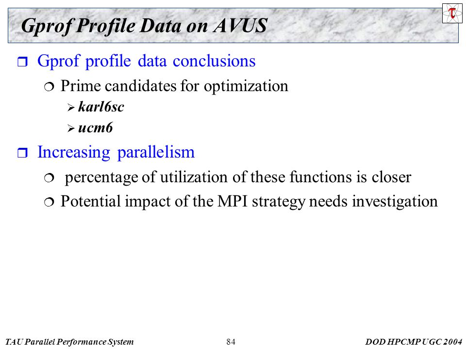 TAU Parallel Performance SystemDOD HPCMP UGC 200484 Gprof Profile Data on AVUS  Gprof profile data conclusions  Prime candidates for optimization  karl6sc  ucm6  Increasing parallelism  percentage of utilization of these functions is closer  Potential impact of the MPI strategy needs investigation