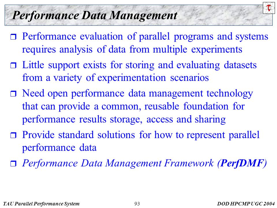 TAU Parallel Performance SystemDOD HPCMP UGC 200493 Performance Data Management  Performance evaluation of parallel programs and systems requires analysis of data from multiple experiments  Little support exists for storing and evaluating datasets from a variety of experimentation scenarios  Need open performance data management technology that can provide a common, reusable foundation for performance results storage, access and sharing  Provide standard solutions for how to represent parallel performance data  Performance Data Management Framework (PerfDMF)
