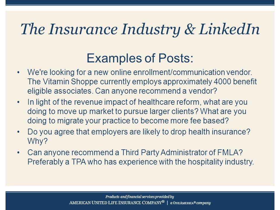 Products and financial services provided by A MERICAN U NITED L IFE I NSURANCE C OMPANY ® | a O NE A MERICA ® company The Insurance Industry & LinkedIn Examples of Posts: We re looking for a new online enrollment/communication vendor.