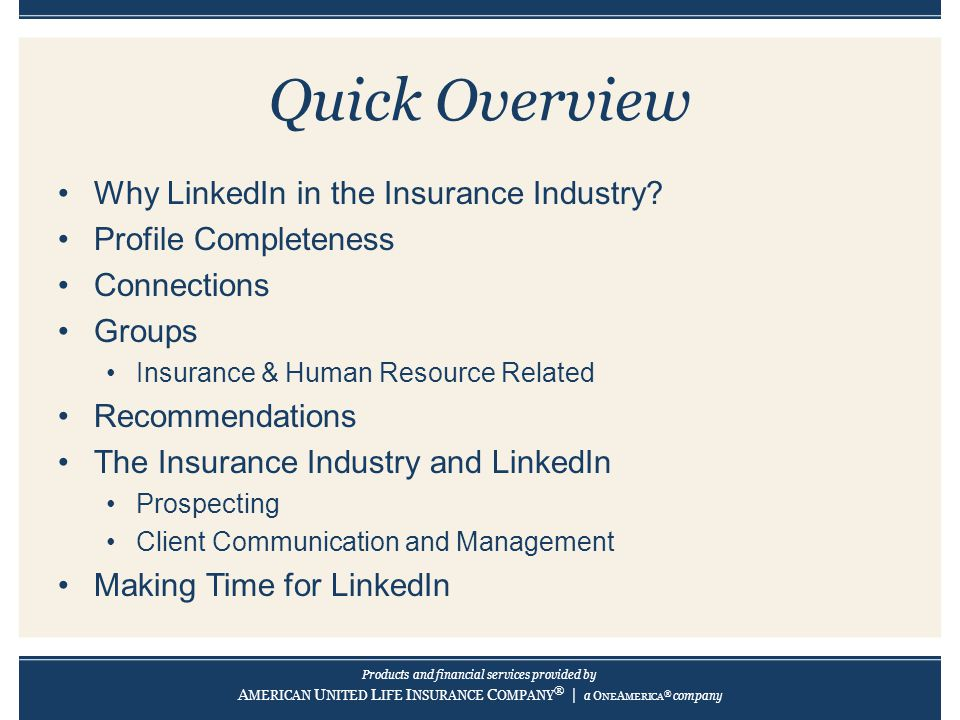 Products and financial services provided by A MERICAN U NITED L IFE I NSURANCE C OMPANY ® | a O NE A MERICA ® company Quick Overview Why LinkedIn in the Insurance Industry.