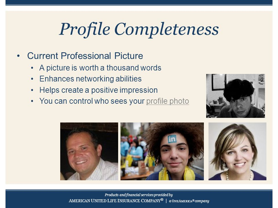 Products and financial services provided by A MERICAN U NITED L IFE I NSURANCE C OMPANY ® | a O NE A MERICA ® company Profile Completeness Current Professional Picture A picture is worth a thousand words Enhances networking abilities Helps create a positive impression You can control who sees your profile photo