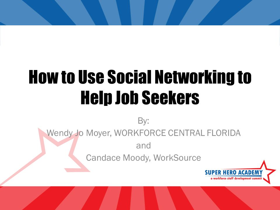 How to Use Social Networking to Help Job Seekers By: Wendy Jo Moyer, WORKFORCE CENTRAL FLORIDA and Candace Moody, WorkSource
