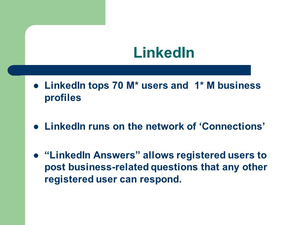 LinkedIn LinkedIn tops 70 M* users and 1* M business profiles LinkedIn runs on the network of 'Connections' LinkedIn Answers allows registered users to post business-related questions that any other registered user can respond.