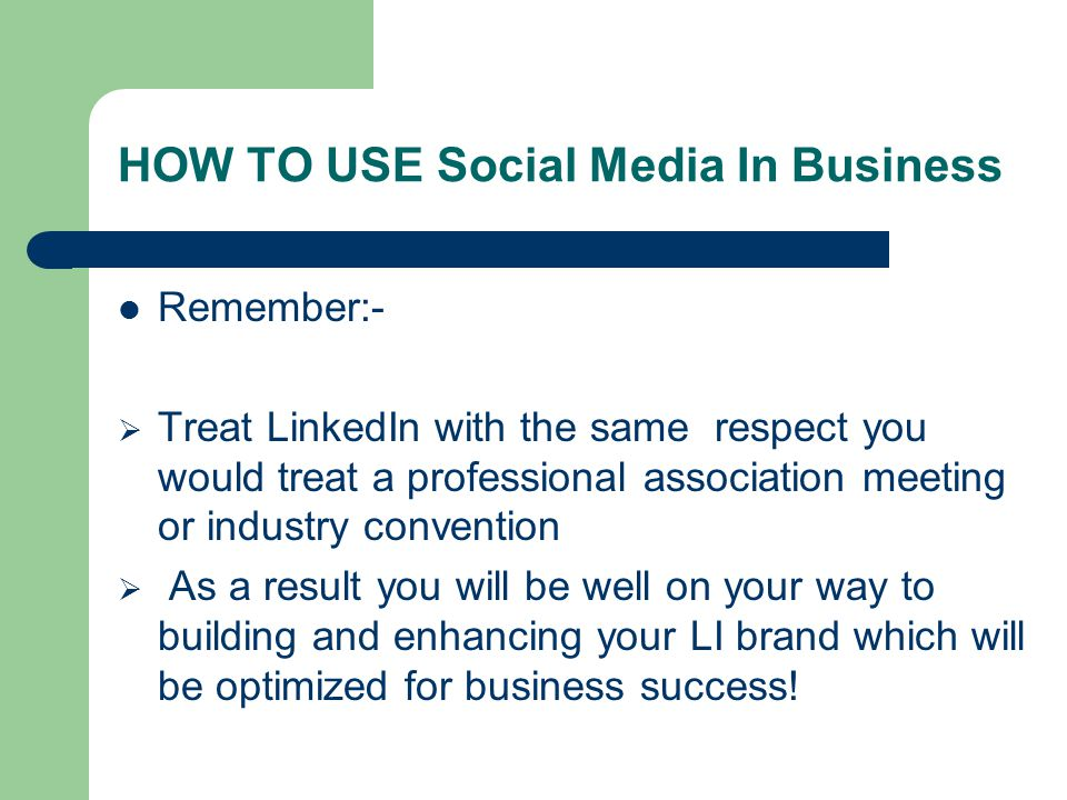 HOW TO USE Social Media In Business Remember:-  Treat LinkedIn with the same respect you would treat a professional association meeting or industry convention  As a result you will be well on your way to building and enhancing your LI brand which will be optimized for business success!