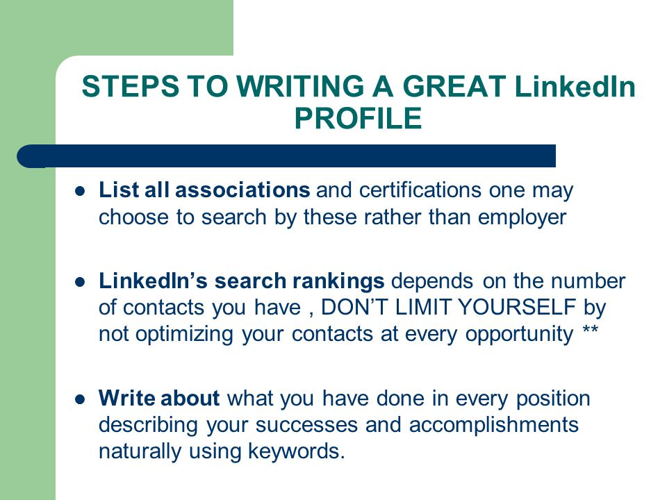 STEPS TO WRITING A GREAT LinkedIn PROFILE List all associations and certifications one may choose to search by these rather than employer LinkedIn's search rankings depends on the number of contacts you have, DON'T LIMIT YOURSELF by not optimizing your contacts at every opportunity ** Write about what you have done in every position describing your successes and accomplishments naturally using keywords.
