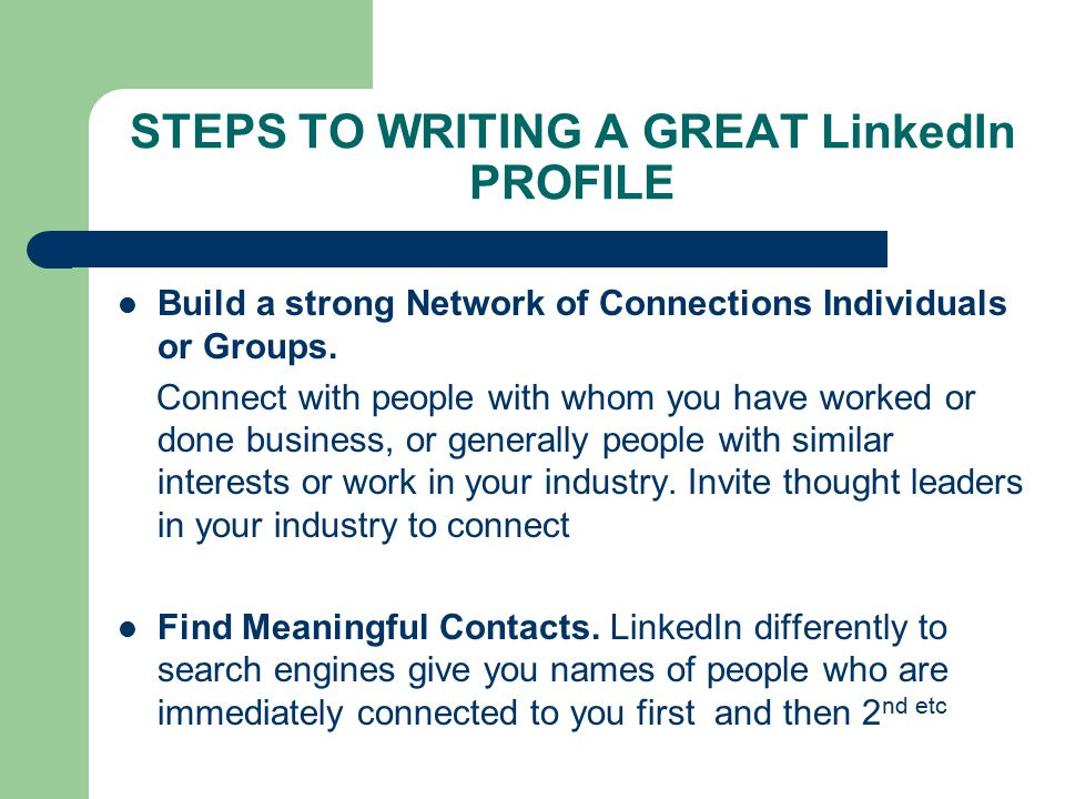 STEPS TO WRITING A GREAT LinkedIn PROFILE Build a strong Network of Connections Individuals or Groups.