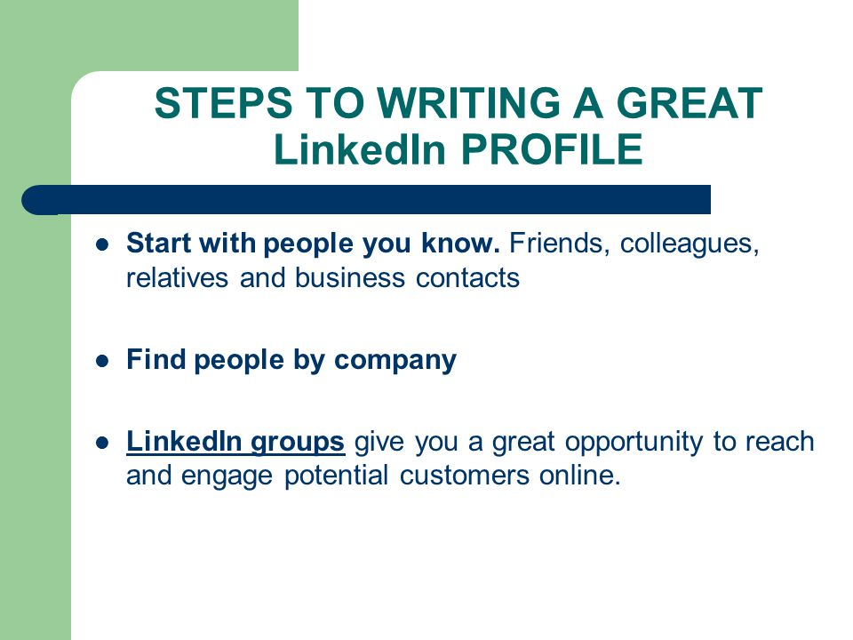 STEPS TO WRITING A GREAT LinkedIn PROFILE Start with people you know.