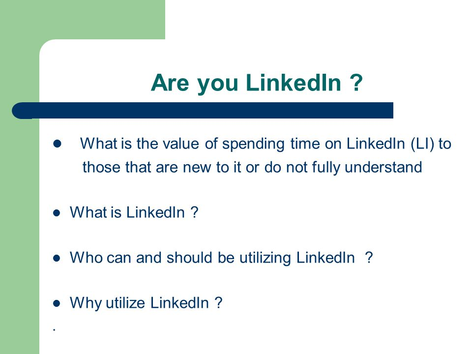 What is the value of spending time on LinkedIn (LI) to those that are new to it or do not fully understand What is LinkedIn .