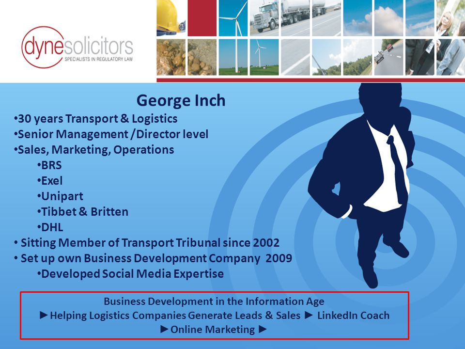 George Inch 30 years Transport & Logistics Senior Management /Director level Sales, Marketing, Operations BRS Exel Unipart Tibbet & Britten DHL Sitting Member of Transport Tribunal since 2002 Set up own Business Development Company 2009 Developed Social Media Expertise Business Development in the Information Age Online Marketing For Transport Business Development in the Information Age ► Helping Logistics Companies Generate Leads & Sales ► LinkedIn Coach ► Online Marketing ►