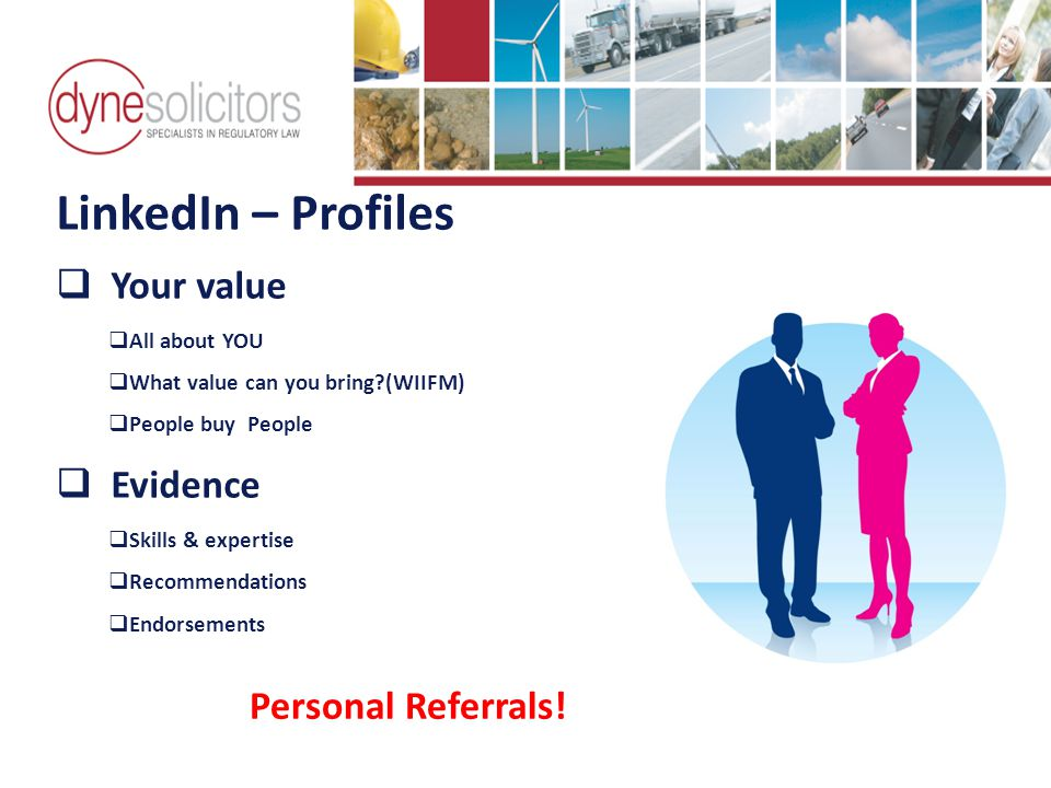LinkedIn – Profiles  Your value  All about YOU  What value can you bring (WIIFM)  People buy People  Evidence  Skills & expertise  Recommendations  Endorsements Business Development in the Information Age Online Marketing For Transport Personal Referrals!