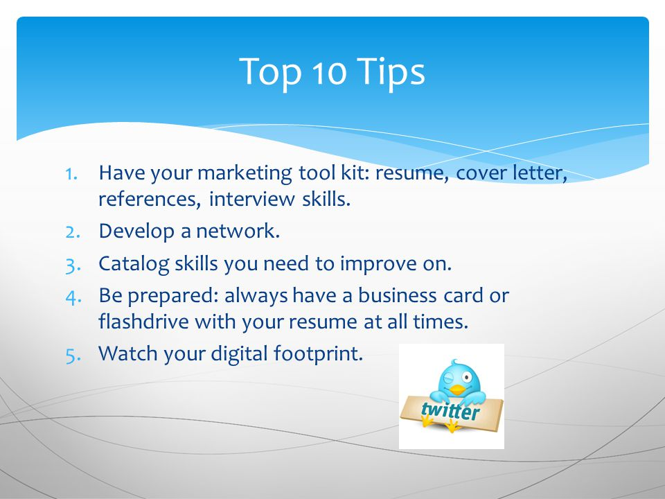 1.Have your marketing tool kit: resume, cover letter, references, interview skills.