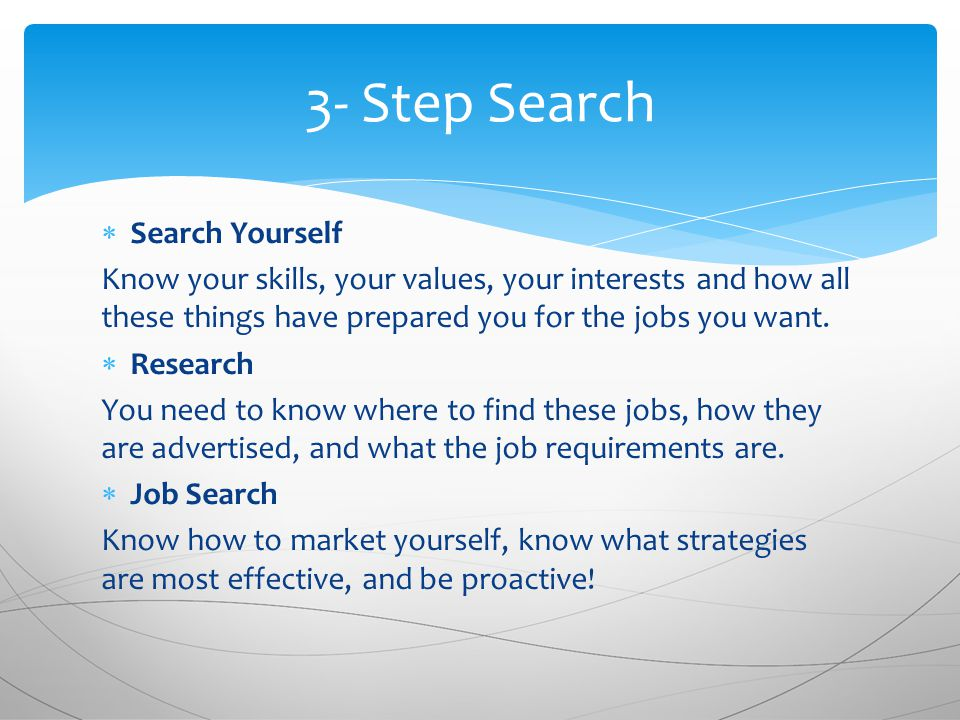  Search Yourself Know your skills, your values, your interests and how all these things have prepared you for the jobs you want.