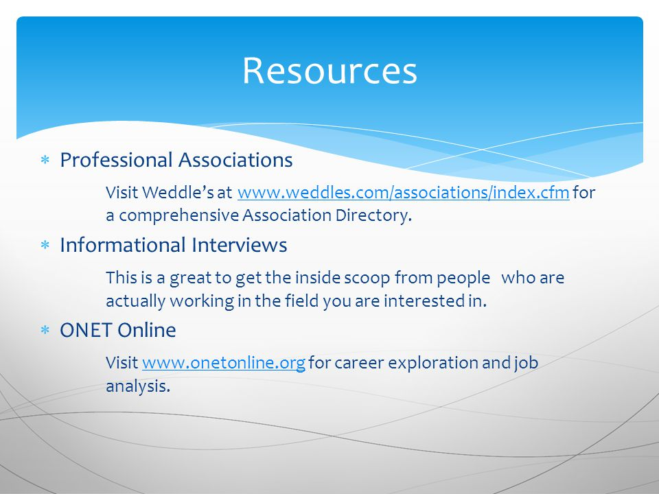  Professional Associations Visit Weddle's at   for a comprehensive Association Directory.   Informational Interviews This is a great to get the inside scoop from people who are actually working in the field you are interested in.