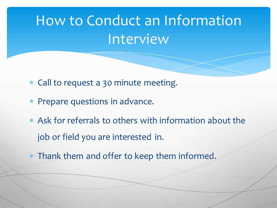 Call to request a 30 minute meeting.  Prepare questions in advance.