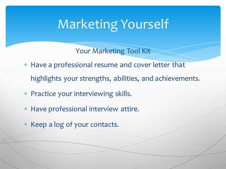 Your Marketing Tool Kit  Have a professional resume and cover letter that highlights your strengths, abilities, and achievements.