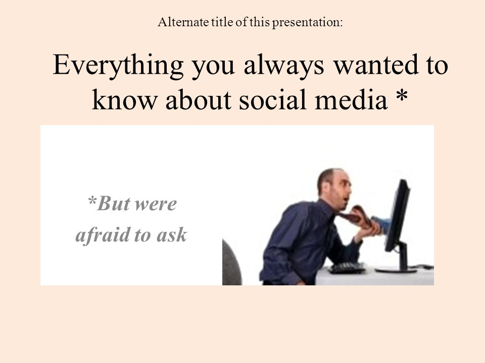 Alternate title of this presentation: Everything you always wanted to know about social media * *But were afraid to ask