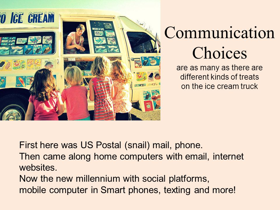 Communication Choices are as many as there are different kinds of treats on the ice cream truck First here was US Postal (snail) mail, phone.