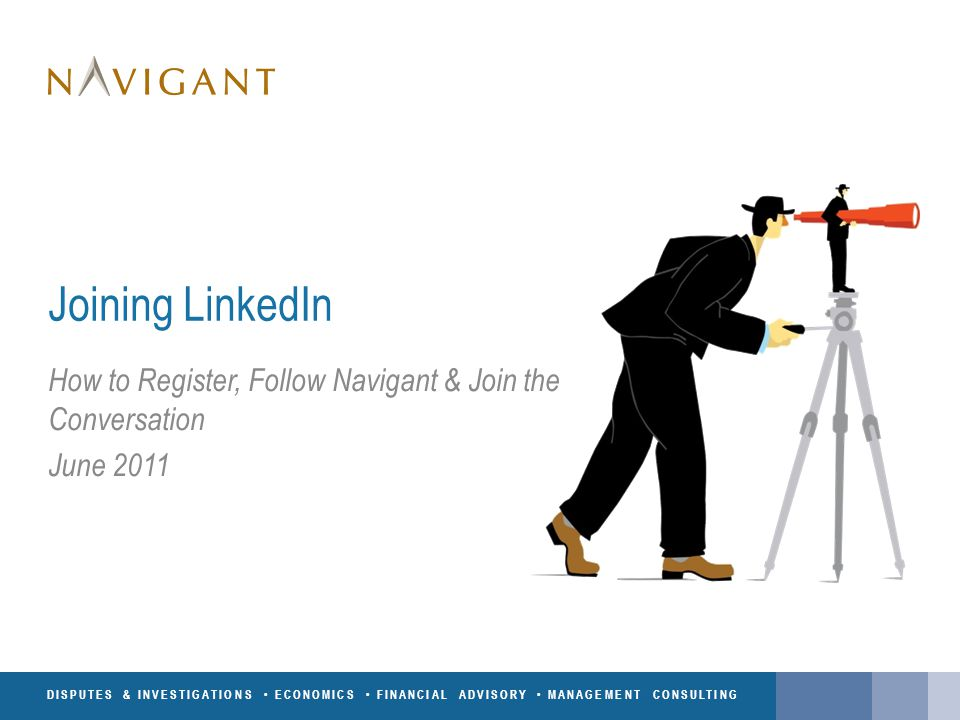 DISPUTES & INVESTIGATIONS ECONOMICS FINANCIAL ADVISORY MANAGEMENT CONSULTING Joining LinkedIn How to Register, Follow Navigant & Join the Conversation June 2011