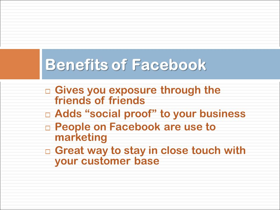  Gives you exposure through the friends of friends  Adds social proof to your business  People on Facebook are use to marketing  Great way to stay in close touch with your customer base Benefits of Facebook
