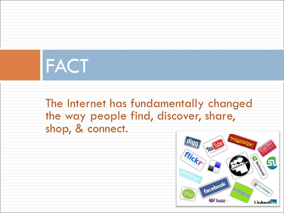 The Internet has fundamentally changed the way people find, discover, share, shop, & connect. FACT
