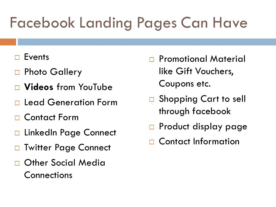 Facebook Landing Pages Can Have  Events  Photo Gallery  Videos from YouTube  Lead Generation Form  Contact Form  LinkedIn Page Connect  Twitter Page Connect  Other Social Media Connections  Promotional Material like Gift Vouchers, Coupons etc.
