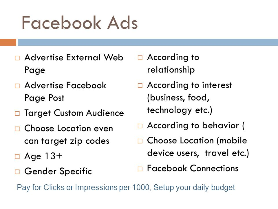 Facebook Ads  Advertise External Web Page  Advertise Facebook Page Post  Target Custom Audience  Choose Location even can target zip codes  Age 13+  Gender Specific  According to relationship  According to interest (business, food, technology etc.)  According to behavior (  Choose Location (mobile device users, travel etc.)  Facebook Connections Pay for Clicks or Impressions per 1000, Setup your daily budget