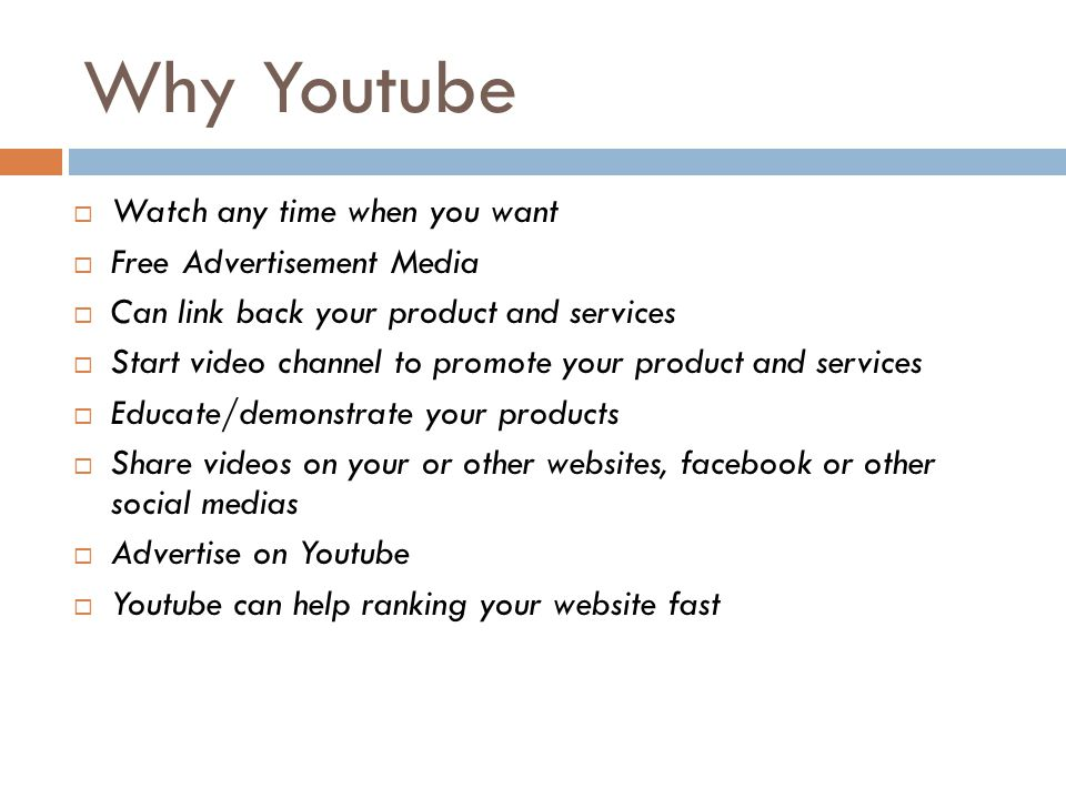 Why Youtube  Watch any time when you want  Free Advertisement Media  Can link back your product and services  Start video channel to promote your product and services  Educate/demonstrate your products  Share videos on your or other websites, facebook or other social medias  Advertise on Youtube  Youtube can help ranking your website fast