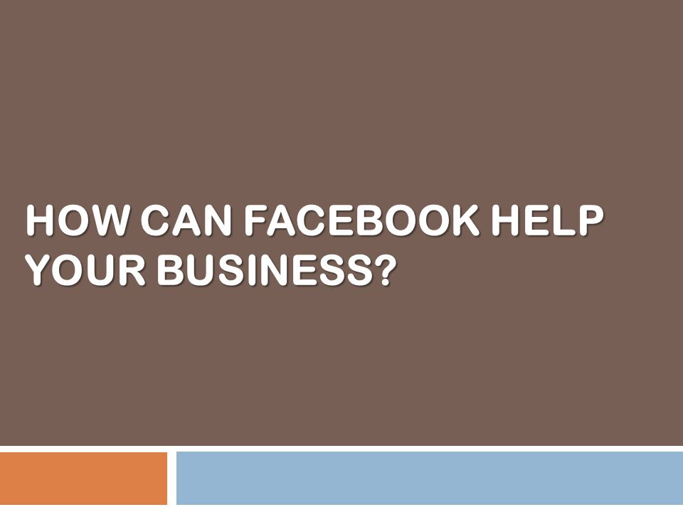 HOW CAN FACEBOOK HELP YOUR BUSINESS