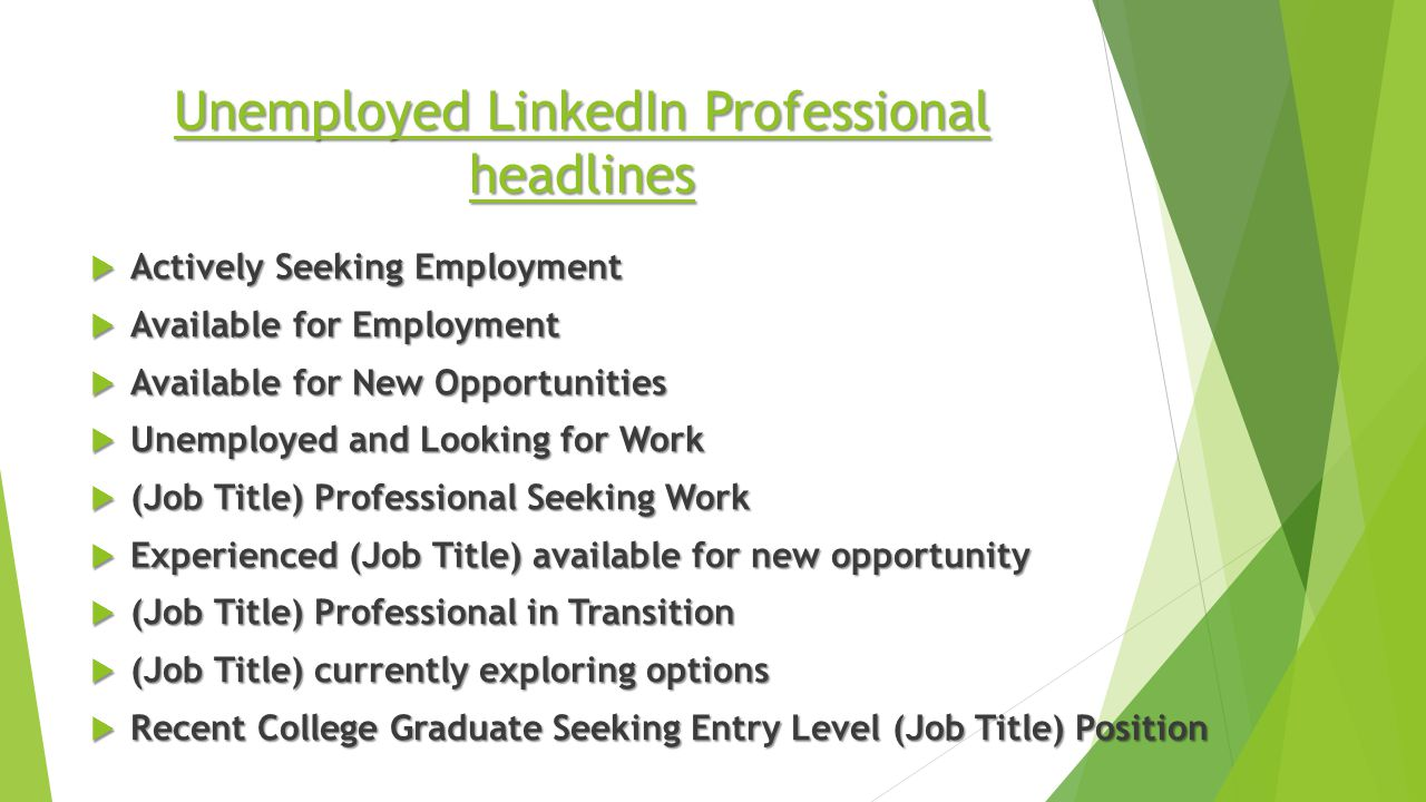 Unemployed LinkedIn Professional headlines  Actively Seeking Employment  Available for Employment  Available for New Opportunities  Unemployed and Looking for Work  (Job Title) Professional Seeking Work  Experienced (Job Title) available for new opportunity  (Job Title) Professional in Transition  (Job Title) currently exploring options  Recent College Graduate Seeking Entry Level (Job Title) Position