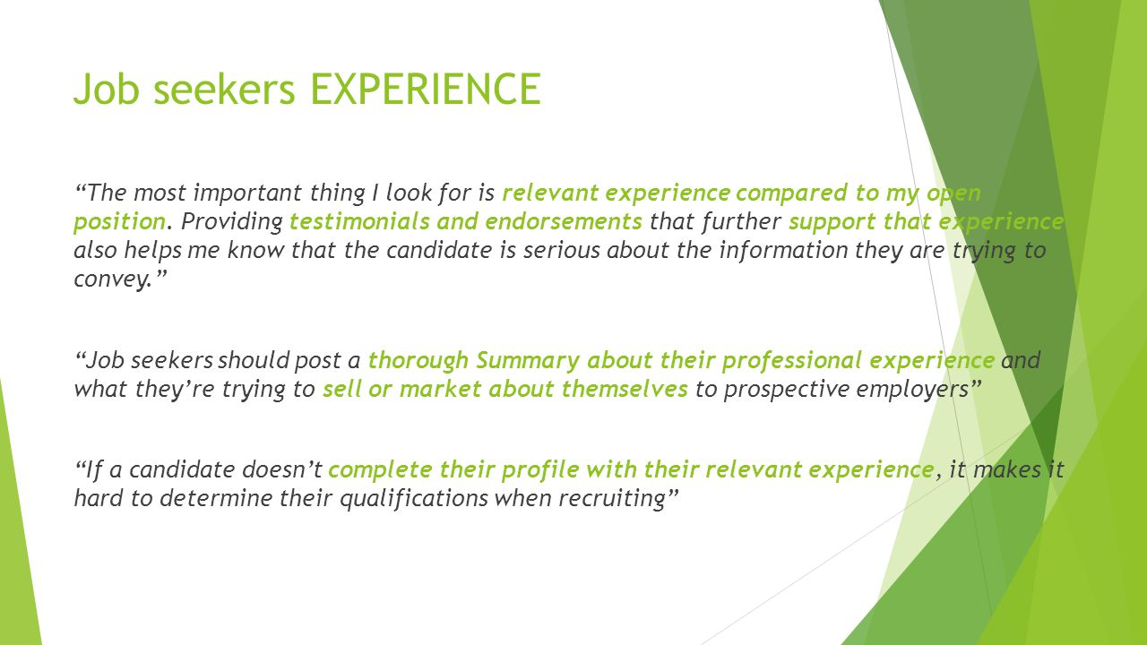 Job seekers EXPERIENCE The most important thing I look for is relevant experience compared to my open position.