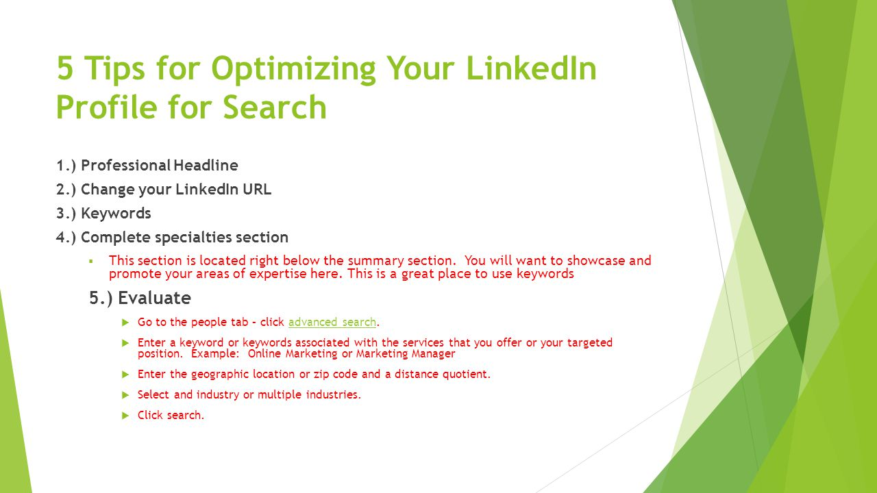 5 Tips for Optimizing Your LinkedIn Profile for Search 1.) Professional Headline 2.) Change your LinkedIn URL 3.) Keywords 4.) Complete specialties section  This section is located right below the summary section.