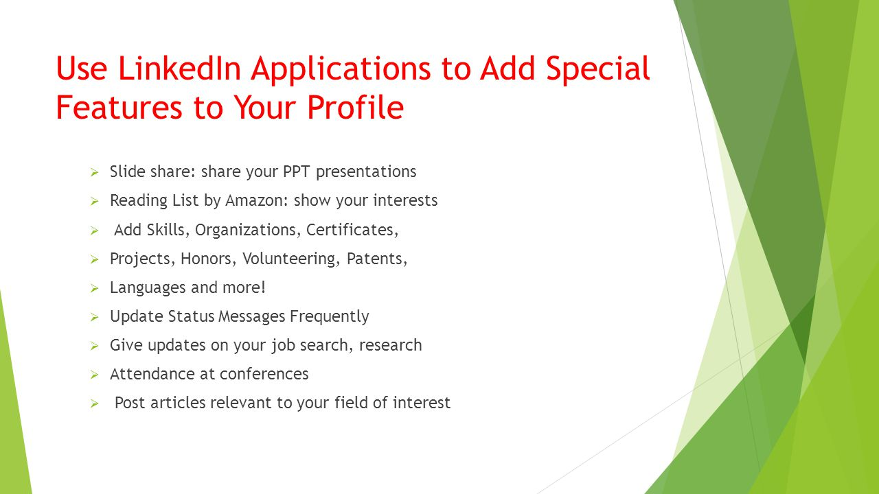 Use LinkedIn Applications to Add Special Features to Your Profile  Slide share: share your PPT presentations  Reading List by Amazon: show your interests  Add Skills, Organizations, Certificates,  Projects, Honors, Volunteering, Patents,  Languages and more.