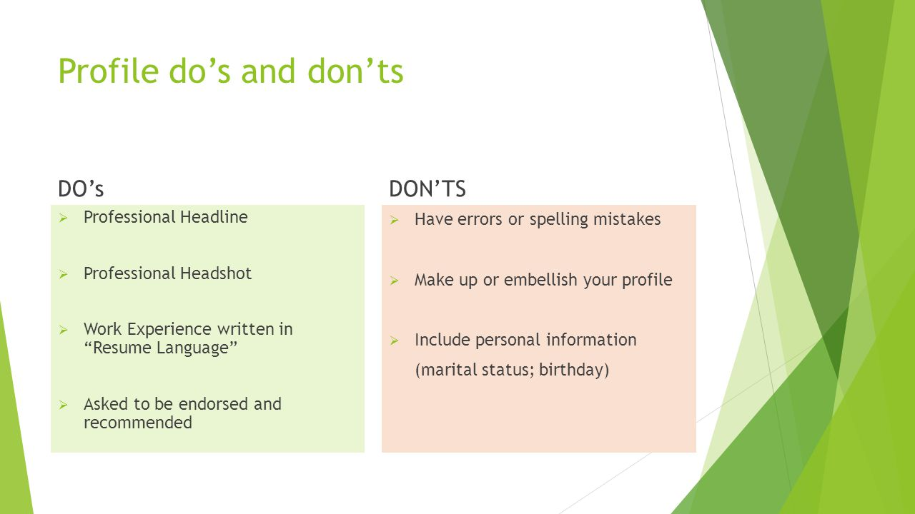 Profile do's and don'ts DO's  Professional Headline  Professional Headshot  Work Experience written in Resume Language  Asked to be endorsed and recommended DON'TS  Have errors or spelling mistakes  Make up or embellish your profile  Include personal information (marital status; birthday)