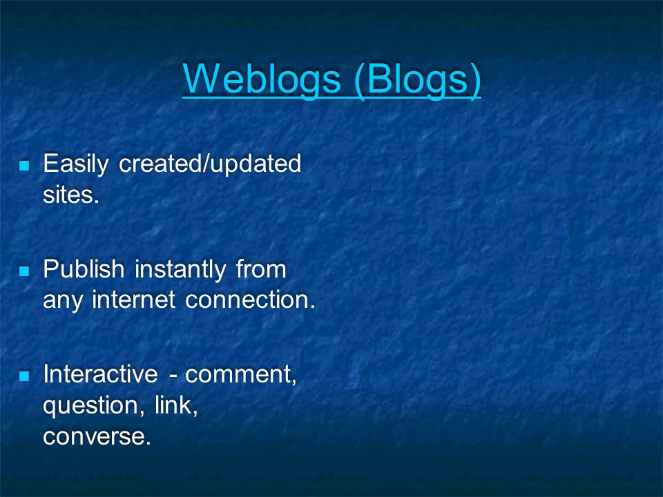 Weblogs (Blogs) Easily created/updated sites. Publish instantly from any internet connection.