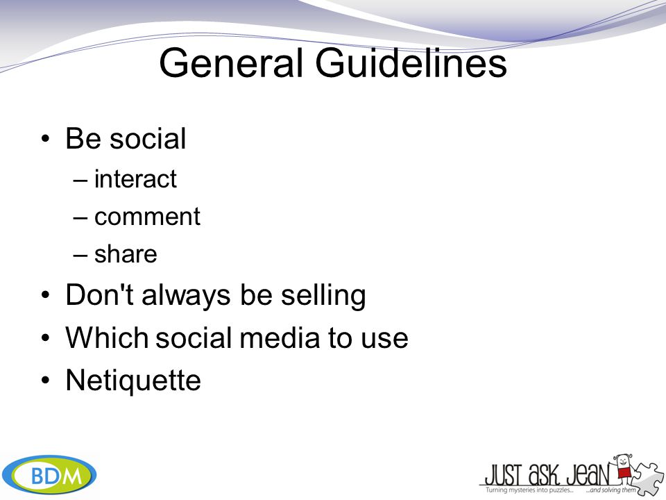 General Guidelines Be social –interact –comment –share Don t always be selling Which social media to use Netiquette