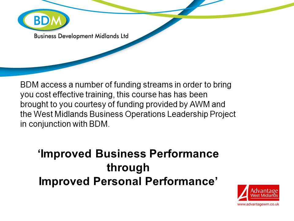 BDM access a number of funding streams in order to bring you cost effective training, this course has has been brought to you courtesy of funding provided by AWM and the West Midlands Business Operations Leadership Project in conjunction with BDM.