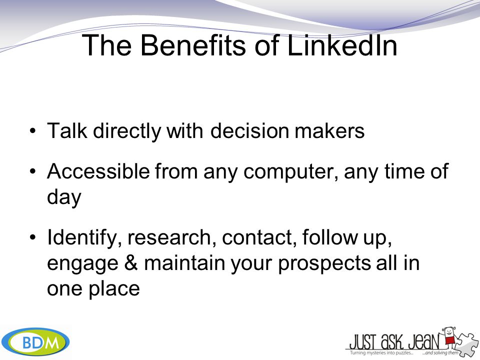 The Benefits of LinkedIn Talk directly with decision makers Accessible from any computer, any time of day Identify, research, contact, follow up, engage & maintain your prospects all in one place