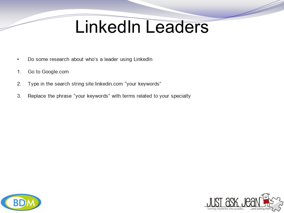 LinkedIn Leaders Do some research about who's a leader using LinkedIn 1.Go to Google.com 2.Type in the search string site:linkedin.com your keywords 3.Replace the phrase your keywords with terms related to your specialty