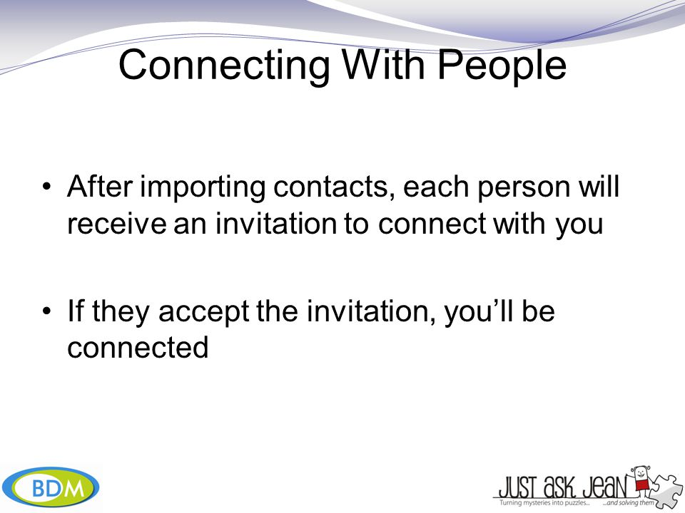 Connecting With People After importing contacts, each person will receive an invitation to connect with you If they accept the invitation, you'll be connected