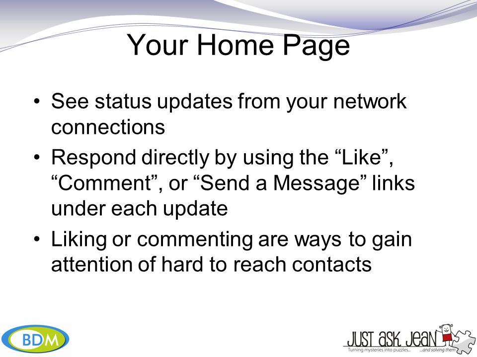 Your Home Page See status updates from your network connections Respond directly by using the Like , Comment , or Send a Message links under each update Liking or commenting are ways to gain attention of hard to reach contacts