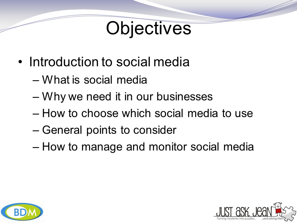 Objectives Introduction to social media –What is social media –Why we need it in our businesses –How to choose which social media to use –General points to consider –How to manage and monitor social media