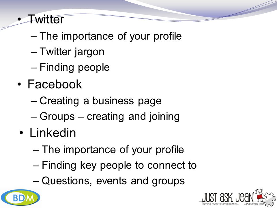 Twitter –The importance of your profile –Twitter jargon –Finding people Facebook –Creating a business page –Groups – creating and joining Linkedin –The importance of your profile –Finding key people to connect to –Questions, events and groups