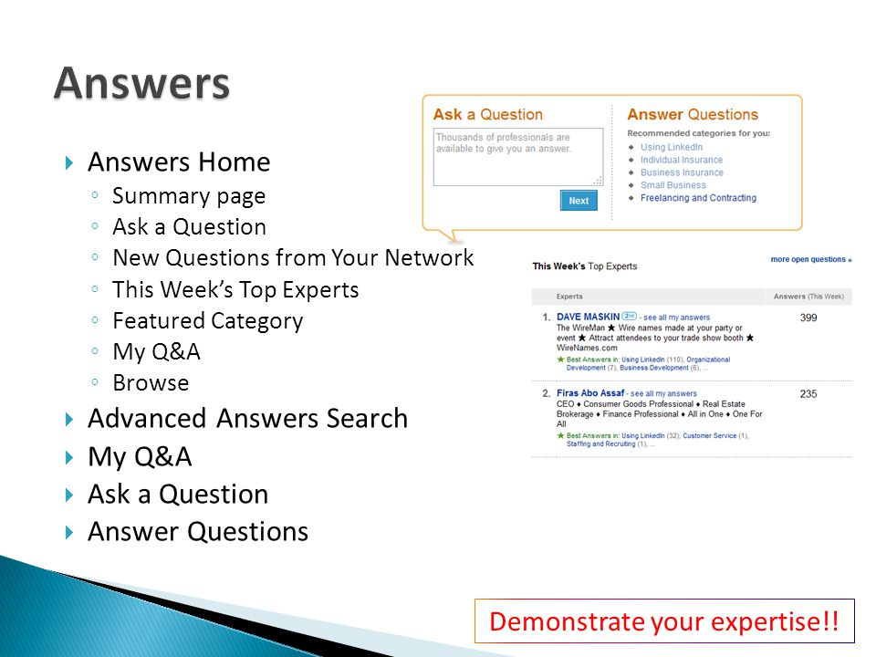  Answers Home ◦ Summary page ◦ Ask a Question ◦ New Questions from Your Network ◦ This Week's Top Experts ◦ Featured Category ◦ My Q&A ◦ Browse  Advanced Answers Search  My Q&A  Ask a Question  Answer Questions Demonstrate your expertise!!