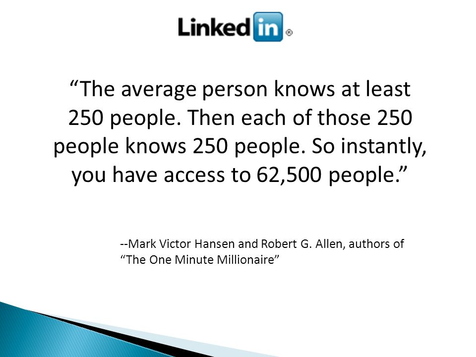 The average person knows at least 250 people. Then each of those 250 people knows 250 people.